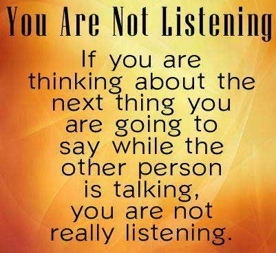 You are not listening if you are thinking about the next thing you are going to say while the other person is talking. You are not really listening.